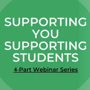 Supporting You Supporting Students - 3 Part Webinar Series