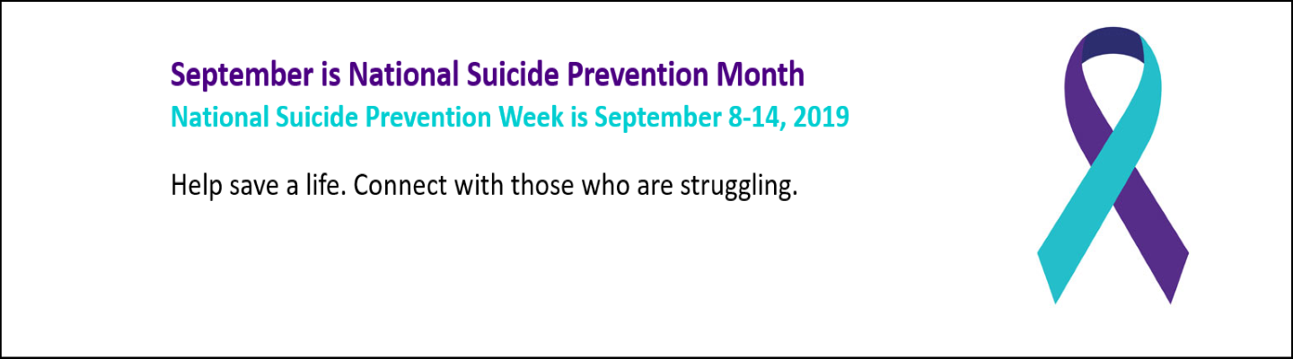 September is National Suicide Prevention Month National Suicide Prevention Week is September 8-14, 2019  Help save a life. Connect with those who are struggling.