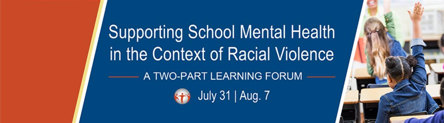 Supporting School Mental Health in the Context of Racial Violence A Two-Part Learning Forum July 31 | Aug. 7