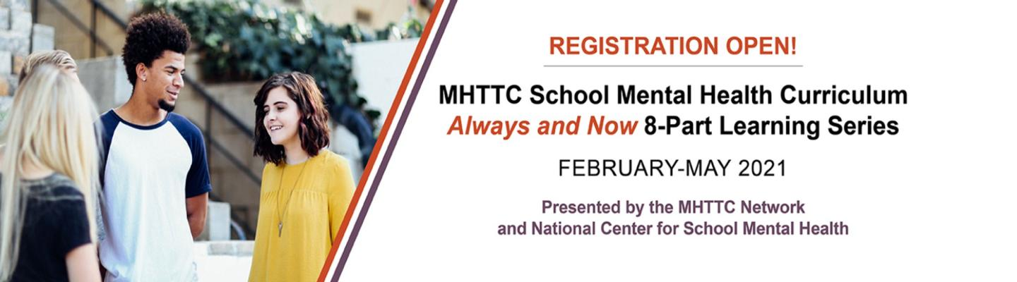 Registration Open! MHTTC School Mental Health Curriculum Always and Now 8-Part Learning Series; February-May 2021; Presented by the MHTTC Network and National Center for School Mental Health