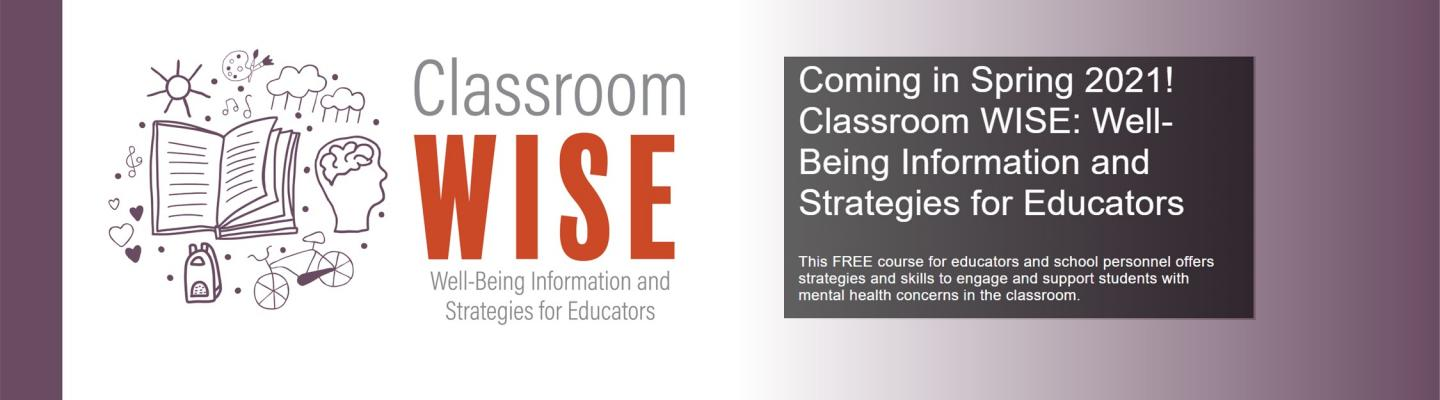 Classroom Wise Well-being Information and Strategies for Educators. Coming in Spring 2021! Classroom Wise: Well-Being Information and Strategies for Educators. This FREE course for educators and school personnel offers strategies and skills to engage and support students with mental health concerns in the classroom.