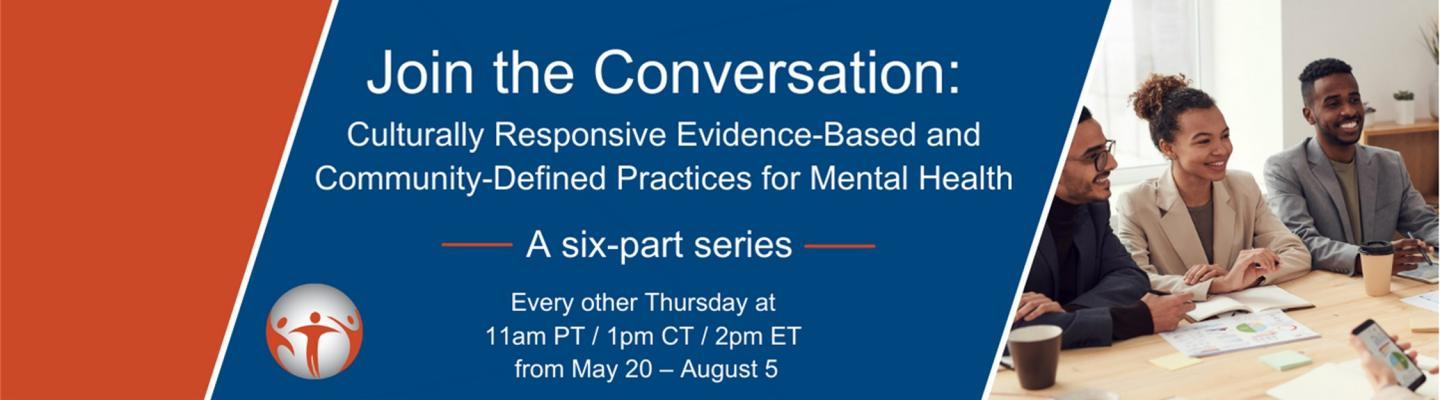Join the Conversation: Culturally Responsive Evidence-Based and Community-Defined Practices for Mental Health. A sic-part series. Every other Thursday at 11 am PT/ 1 pm CT / 2 pm ET from May 20 - August 5.