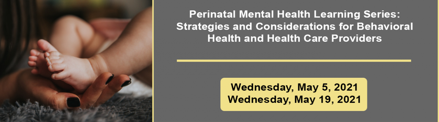 Perinatal Mental Health Learning Series: Strategies and Considerations for Behavioral Health and Health Care Providers; Wednesday, May 5, 2021; Wednesday, May 9, 2021